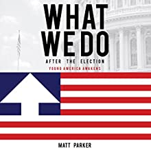 What We Do: After the Election: Young America Awakens Audiobook by Matt Parker Narrated by Sean Patrick Hopkins