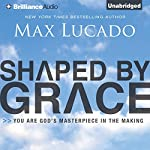 Shaped by Grace: You Are God's Masterpiece in the Making | Max Lucado
