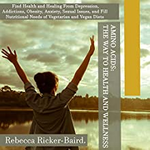 Amino Acids: The Way to Health and Wellness: Find Health and Healing from Depression, Addictions, Obesity, Anxiety, Sexual Issues, and Fill Nutritional Needs of Vegetarian and Vegan Diets Audiobook by Rebecca Ricker-Baird Narrated by Kris Keppeler