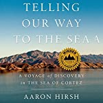 Telling Our Way to the Sea: A Voyage of Discovery in the Sea of Cortez | Aaron Hirsh