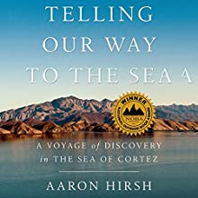 Telling Our Way to the Sea: A Voyage of Discovery in the Sea of Cortez (       UNABRIDGED) by Aaron Hirsh Narrated by Aaron Abano