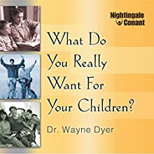 What Do You Really Want for Your Children? (       UNABRIDGED) by Wayne W. Dyer Narrated by Wayne W. Dyer