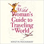 The Wild Woman's Guide to Traveling the World: A Novel | Kristin Rockaway