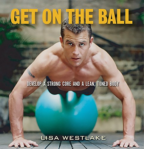 Get on the Ball: Develop a Strong, Lean and Toned Body with an Exercise Ball, Westlake, Lisa