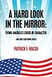 img - for A Hard Look in the Mirror; Fixing America's Crisis of Character: (And Our Leadership Crisis) book / textbook / text book