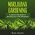 Marijuana Gardening: Step by Step Guide to Growing Your Own Marijuana | Alex Allen