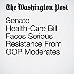 Senate Health-Care Bill Faces Serious Resistance From GOP Moderates | Juliet Eilperin,Amy Goldstein