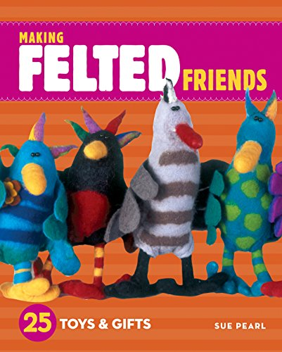 Making Felted Friends: 25 Toys & Gifts