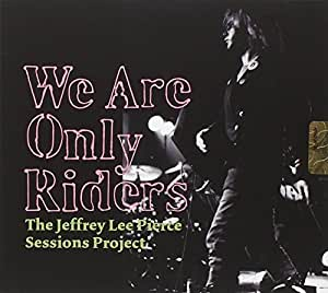 The Jeffrey Lee Pierce Sessions Project : We Are Only Riders