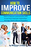 How to Improve Communication Skills: Techniques that can Improve Communication Skills in Three of your most important Relationships