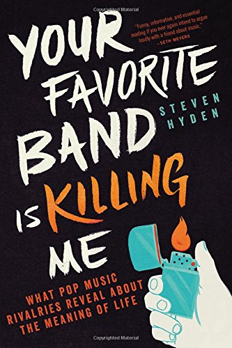 Your Favorite Band Is Killing Me: What Pop Music Rivalries Reveal About the Meaning of Life ISBN-13 9780316259156