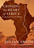 Julian Smith Crossing the Heart of Africa: An Odyssey of Love and Adventure