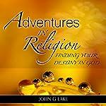 Adventures in Religion: Finding Your Destiny in God | John G. Lake