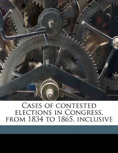 Cases of contested elections in Congress, from 1834 to 1865, inclusive