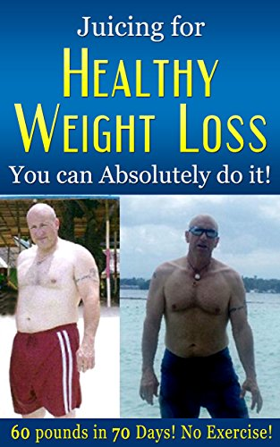 Juicing for Healthy Weightloss! You Can Absolutely do it!: 60 Pounds in 70 Days! No Exercise! (Health and Diet Book 2) by Michael Steele