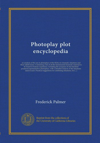 Photoplay Plot Encyclopedia: An Analysis Of The Use In Photoplays Of The Thirty-Six Dramatic Situations And Their Subdivisions. Containing A List Of ... The Synopses Of One Hundred Produced...