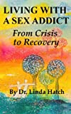 Living with a Sex Addict: The Basics from Crisis to Recovery