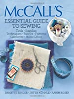 McCall's® Essential Guide to Sewing: Tools * Supplies * Techniques * Fabrics * Patterns * Garments * Home Decor