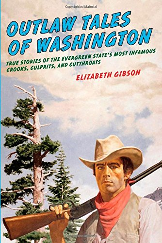 Outlaw Tales of Washington: True Stories of the Evergreen State's Most Infamous Crooks, Culprits, and Cutthroats