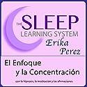 El Enfoque y la Concentración con Hipnosis, Subliminales Afirmaciones y Meditación Relajante (El Sistema de Aprendizaje del Sueño) Speech by Erika Perez Narrated by Erika Perez