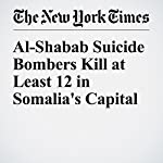 Al-Shabab Suicide Bombers Kill at Least 12 in Somalia's Capital | Hussein Mohamed