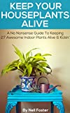 Keep Your Houseplants Alive: A No Nonsense Guide To Keeping  27 Awesome Indoor Plants Alive & Kickin