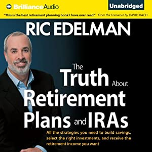 The Truth about Retirement Plans and IRAs: All the Strategies You Need to Build Savings, Select the Right Investments, and Receive the Retirement Income You Want | [Ric Edelman]