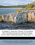 Correct Social Usage: A Course Of Instruction In Good Form, Style And Deportment, Volume 1...