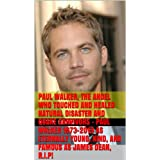 Paul Walker, The Angel Who Touched and Healed Natural Disaster and Quake Survivors - Paul Walker 1973-2013 as...