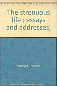 address essay life strenuous The strenuous life: essays and addresses (dover thrift editions wish to preach, not the doctrine of ignoble ease, but the doctrine of the strenuous life, the life of.