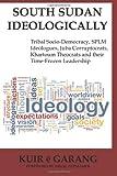 Kuir Ã« Garang South Sudan Ideologically: Tribal Socio-Democracy, SPLM Ideologues, Juba Corruptocrats, Khartoum Theocrats and their Time-Frozen Leadership
