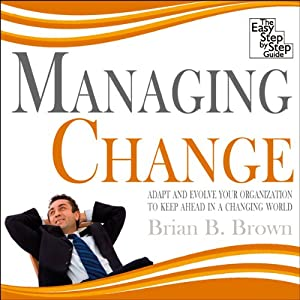 Managing Change: Adapt and Evolve Your Organisation to Keep Ahead in a Changing World | [Brian B Brown]