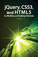 jQuery, CSS3, and HTML5 for Mobile and Desktop Devices: A Primer Front Cover