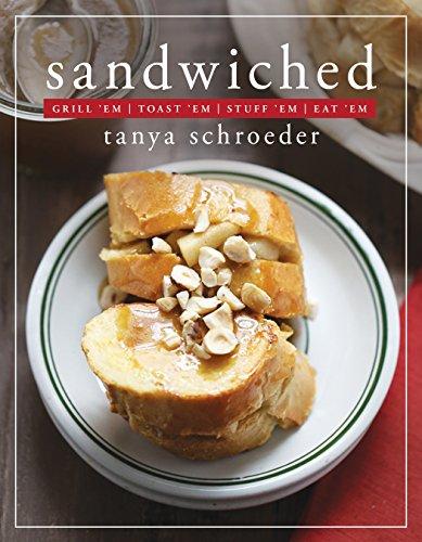 Sandwiched: Grill 'Em, Toast 'Em, Stuff 'Em, Eat 'Em by Tanya Schroeder