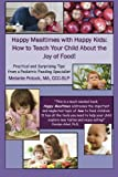 Happy Mealtimes with Happy Kids: How to Teach Your Child About the Joy of Food!