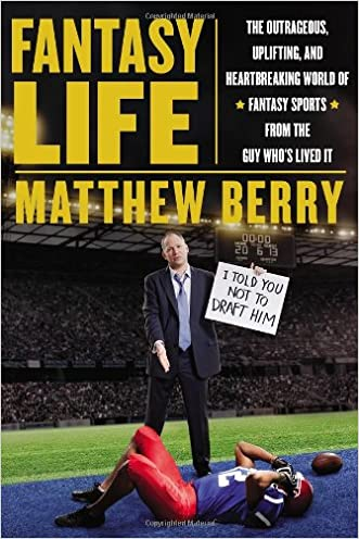 Fantasy Life: The Outrageous, Uplifting, and Heartbreaking World of Fantasy Sports from the Gu y Who?s Lived It