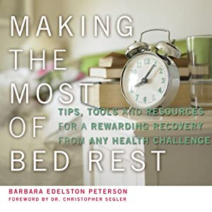 Making the Most of Bed Rest: Tips, Tools, and Resources for a Rewarding Recovery from Any Health Challenge | [Barbara Edelston Peterson]