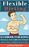 Flexible Dieting: Handbook to Building Muscles and Achieving Weight Loss Eating Anything All Day Long (Flexible Dieting - Muscle Gain - Weight Loss - Burn Fat - Healthy Choices)