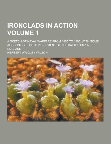 Ironclads in Action; A Sketch of Naval Warfare from 1855 to 1895, with Some Account of the Development of the Battleship in England Volume 1