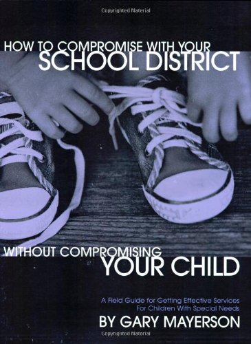 How To Compromise With Your School District Without Compromising Your Child: A Field Guide For Getting Effective Services For Children With Special Needs