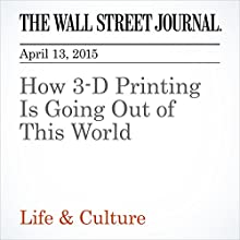 How 3-D Printing Is Going Out of This World (       UNABRIDGED) by Robert Lee Hotz Narrated by Ken Borgers
