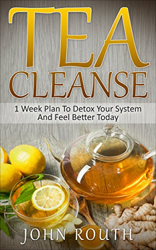 Tea Cleanse: 1 Week Plan To Detox Your System And Feel Better Today (Tea Cleanse, Detox, Tea Cleanse Diet, Weight Loss, Body Cleanse, Flat Belly Tea, Fat Loss, Green Tea, Boost Metabolism) by John Routh