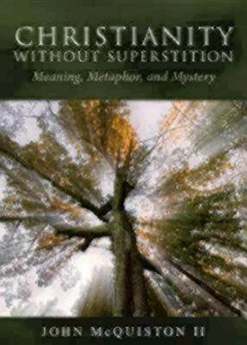 Christianity Without Superstition: Meaning, Metaphor, and Mystery, by John Mcquiston
