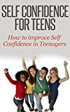 Self Confidence for Teens: How to Improve Self Confidence in Teenagers [self confidence for kids, self esteem for teens (increase self confidence. parenting and teens, confident teen)