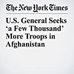 U.S. General Seeks 'a Few Thousand' More Troops in Afghanistan | Michael R. Gordon