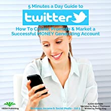 5 Minutes a Day Guide to Twitter: How to Create, Promote & Market a Successful Money Generating Account Audiobook by Penny King Narrated by Raya J. Thomason