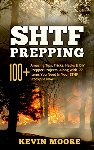 Kevin Moore - SHTF Prepping: 100+ Amazing Tips, Tricks, Hacks & DIY Prepper Projects, Along With 77 Items You Need In Your STHF Stockpile Now! (Off Grid Living, SHTF ... Urban Prepping & Disaster Preparedness)