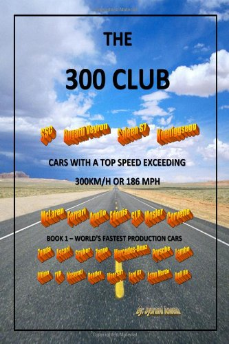 The Three Hundred Club - Cars With A Top Speed Exceeding 300 Km/H: Volume 1 - World'S Fastest Production Cars