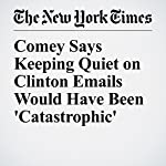 Comey Says Keeping Quiet on Clinton Emails Would Have Been 'Catastrophic'   Adam Goldman