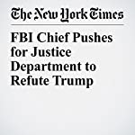 FBI Chief Pushes for Justice Department to Refute Trump | Michael S. Schmidt,Michael D. Shear